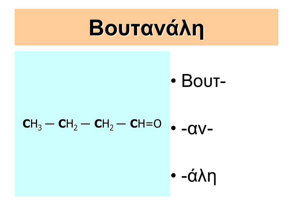 Βουτανάλη CΗ3 ― CΗ2 ― CΗ2 ― CΗ=O Βουτ- -αν- -άλη
