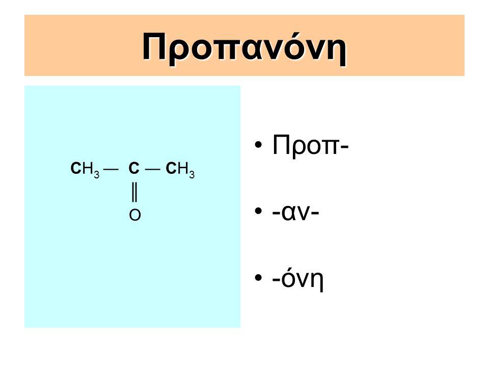 Προπανόνη CΗ3 ― C ― CΗ3 ║ Ο Προπ- -αν- -όνη