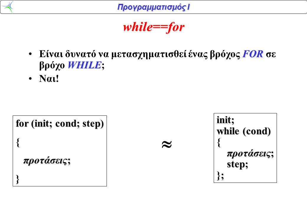 while==for Είναι δυνατό να μετασχηματισθεί ένας βρόχος FOR σε βρόχο WHILE; Ναι! init; while (cond)