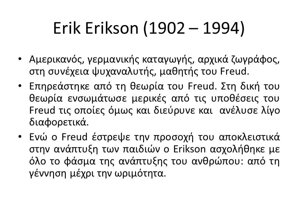 Erik Erikson (1902 – 1994) Αμερικανός, γερμανικής καταγωγής, αρχικά ζωγράφος, στη συνέχεια ψυχαναλυτής, μαθητής του Freud.
