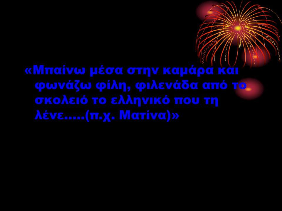 «Μπαίνω μέσα στην καμάρα και φωνάζω φίλη, φιλενάδα από το σκολειό το ελληνικό που τη λένε…..(π.χ.