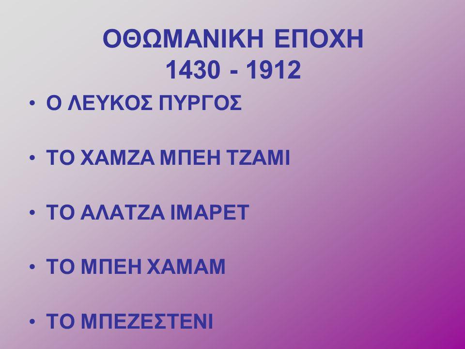 ΟΘΩΜΑΝΙΚΗ ΕΠΟΧΗ 1430 - 1912 O ΛΕΥΚΟΣ ΠΥΡΓΟΣ ΤΟ ΧΑΜΖΑ ΜΠΕΗ ΤΖΑΜΙ