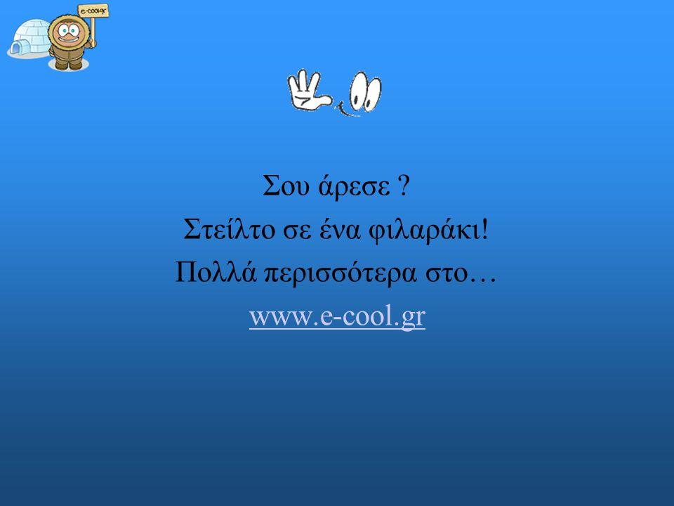 Στείλτο σε ένα φιλαράκι! Πολλά περισσότερα στο… www.e-cool.gr