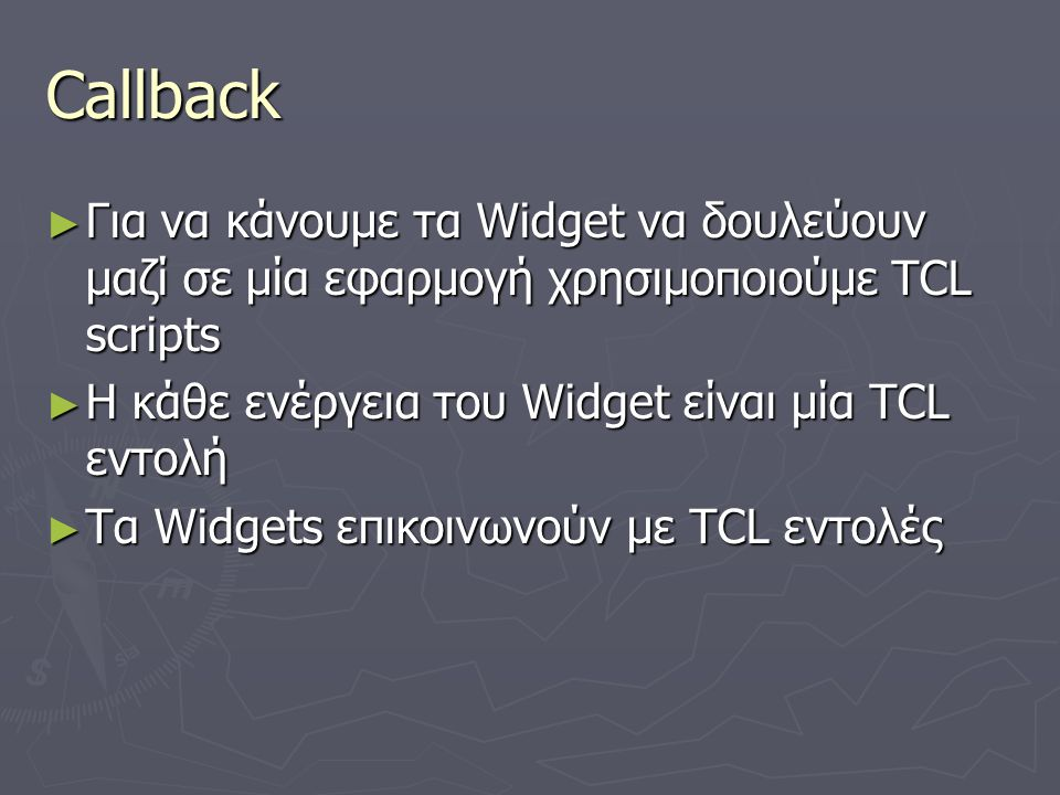 Callback Για να κάνουμε τα Widget να δουλεύουν μαζί σε μία εφαρμογή χρησιμοποιούμε TCL scripts. Η κάθε ενέργεια του Widget είναι μία TCL εντολή.