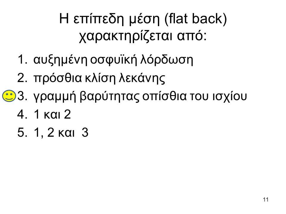 Η επίπεδη μέση (flat back) χαρακτηρίζεται από: