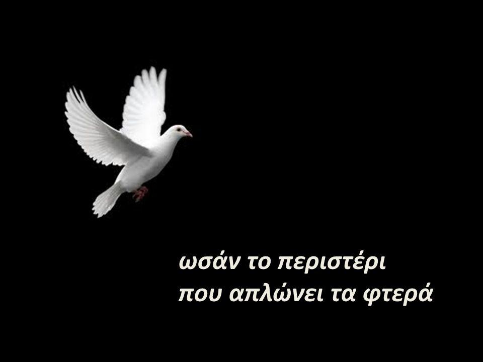 ωσάν το περιστέρι που απλώνει τα φτερά