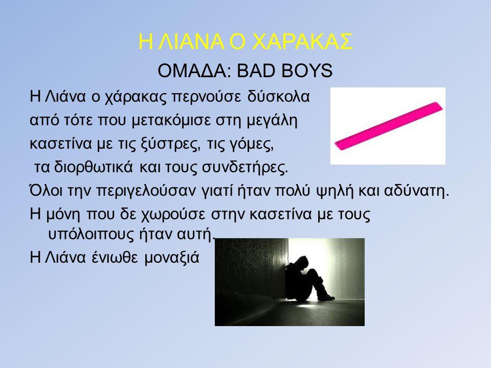 Η ΛΙΑΝΑ Ο ΧΑΡΑΚΑΣ ΟΜΑΔΑ: BAD BOYS Η Λιάνα ο χάρακας περνούσε δύσκολα