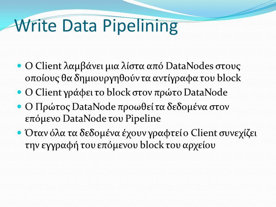 Write Data Pipelining Ο Client λαμβάνει μια λίστα από DataNodes στους οποίους θα δημιουργηθούν τα αντίγραφα του block.