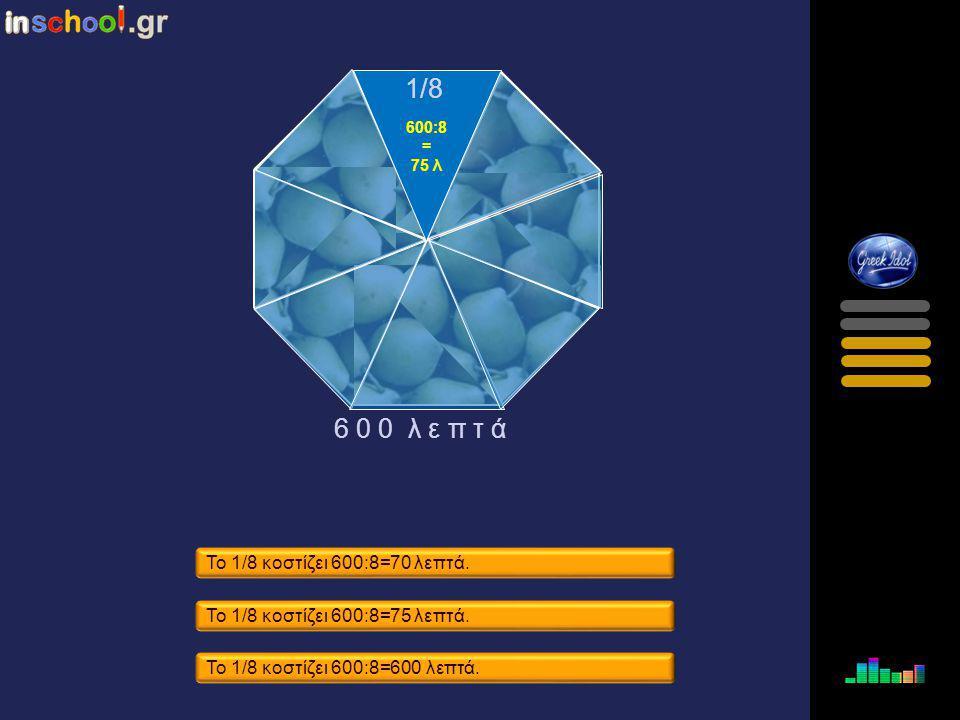 1/8 6 0 0 λ ε π τ ά Το 1/8 κοστίζει 600:8=70 λεπτά.