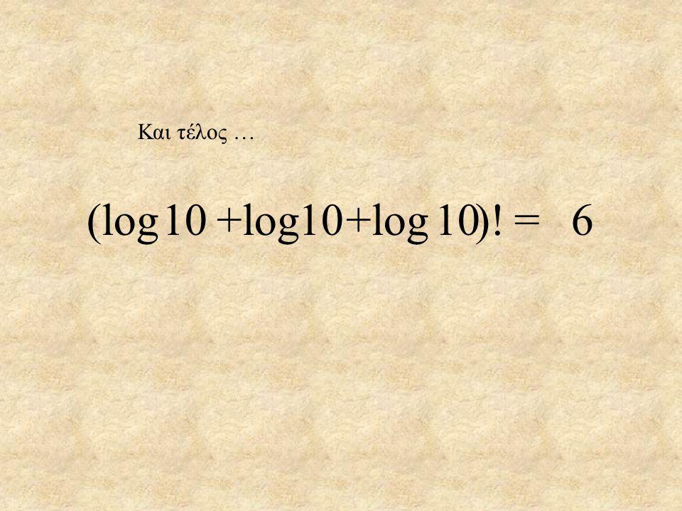 Και τέλος … (log +log +log )! 10 10 10 = 6