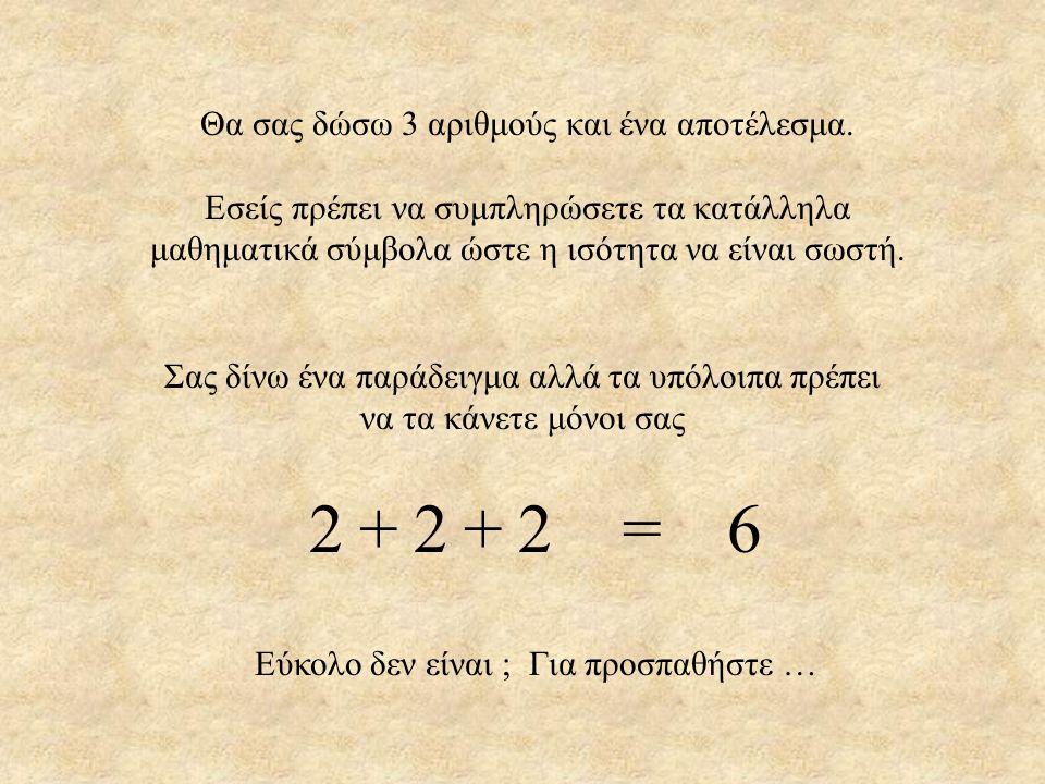 2 2 2 = 6 + + Θα σας δώσω 3 αριθμούς και ένα αποτέλεσμα.