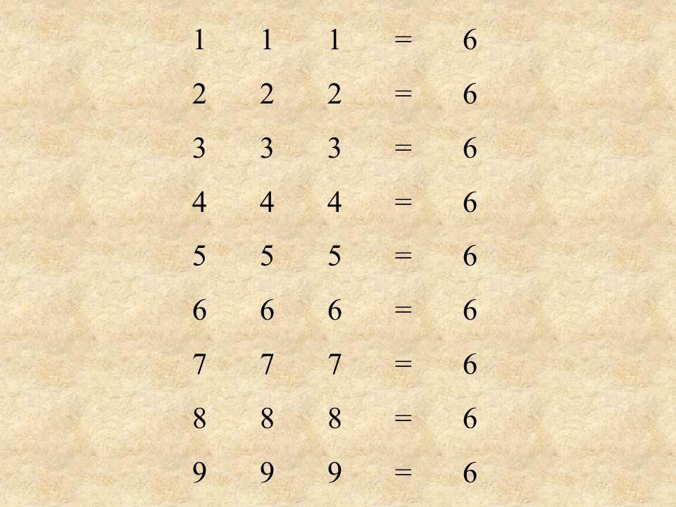 1 1 1 = 6 2 2 2 = 6 3 3 3 = 6 4 4 4 = 6 5 5 5 = 6 6 6 6 = 6 7 7 7 = 6 8 8 8 = 6 9 9 9 = 6