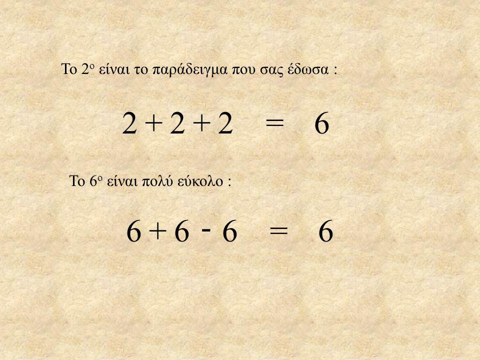 2 2 2 = 6 + + - 6 6 6 = 6 + Το 2ο είναι το παράδειγμα που σας έδωσα :