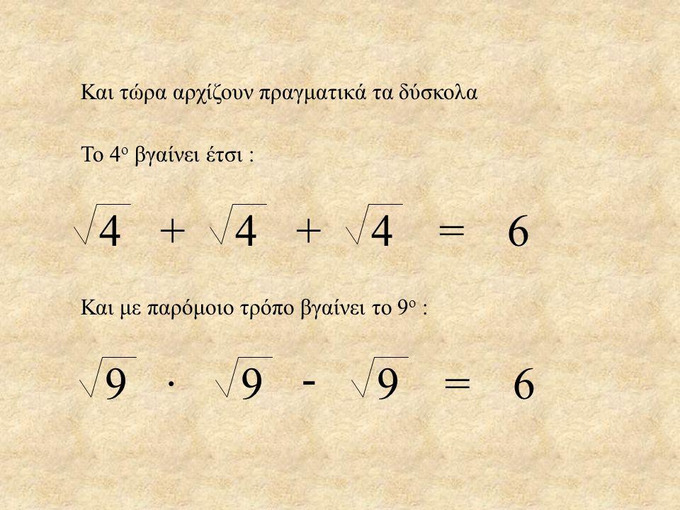 4 4 4 = 6 + + - 9 9 9 = 6 · Και τώρα αρχίζουν πραγματικά τα δύσκολα
