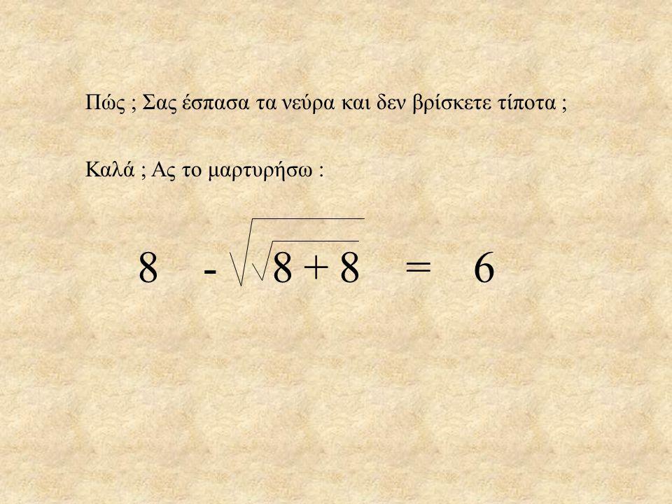 8 8 8 = 6 - + Πώς ; Σας έσπασα τα νεύρα και δεν βρίσκετε τίποτα ;