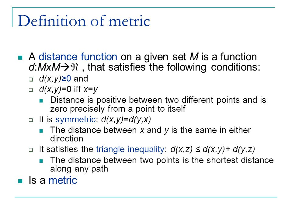 Definition of metric A distance function on a given set M is a function d:MxM , that satisfies the following conditions: