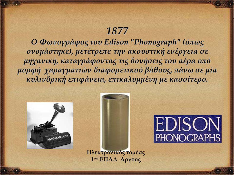 1877 Ο Φωνογράφος του Edison Phonograph (όπως ονομάστηκε), μετέτρεπε την ακουστική ενέργεια σε μηχανική, καταγράφοντας τις δονήσεις του αέρα υπό μορφή χαραγματιών διαφορετικού βάθους, πάνω σε μία κυλινδρική επιφάνεια, επικαλυμμένη με κασσίτερο.
