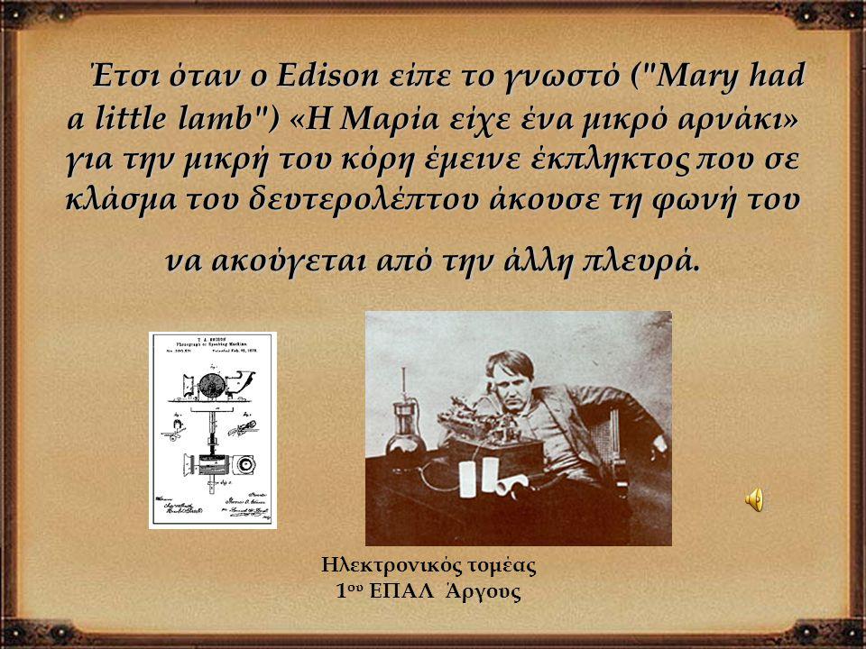 Έτσι όταν ο Edison είπε το γνωστό ( Mary had a little lamb ) «Η Μαρία είχε ένα μικρό αρνάκι» για την μικρή του κόρη έμεινε έκπληκτος που σε κλάσμα του δευτερολέπτου άκουσε τη φωνή του να ακούγεται από την άλλη πλευρά.