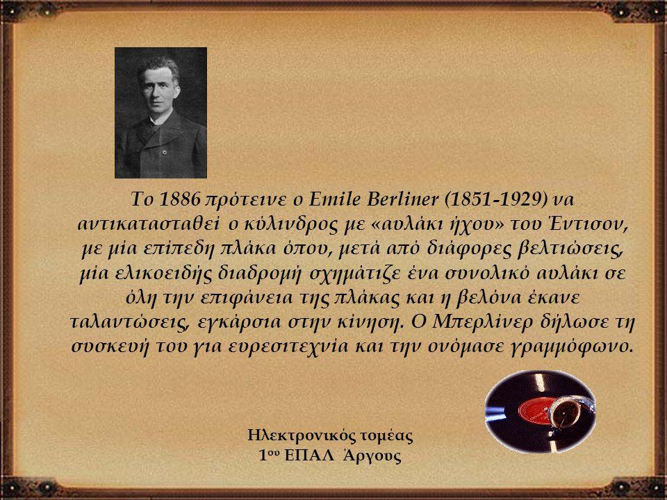 Το 1886 πρότεινε ο Emile Berliner (1851-1929) να αντικατασταθεί ο κύλινδρος με «αυλάκι ήχου» του Έντισον, με μία επίπεδη πλάκα όπου, μετά από διάφορες βελτιώσεις, μία ελικοειδής διαδρομή σχημάτιζε ένα συνολικό αυλάκι σε όλη την επιφάνεια της πλάκας και η βελόνα έκανε ταλαντώσεις, εγκάρσια στην κίνηση. Ο Μπερλίνερ δήλωσε τη συσκευή του για ευρεσιτεχνία και την ονόμασε γραμμόφωνο.