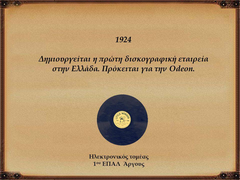 1924 Δημιουργείται η πρώτη δισκογραφική εταιρεία στην Ελλάδα. Πρόκειται για την Odeon. Ηλεκτρονικός τομέας.