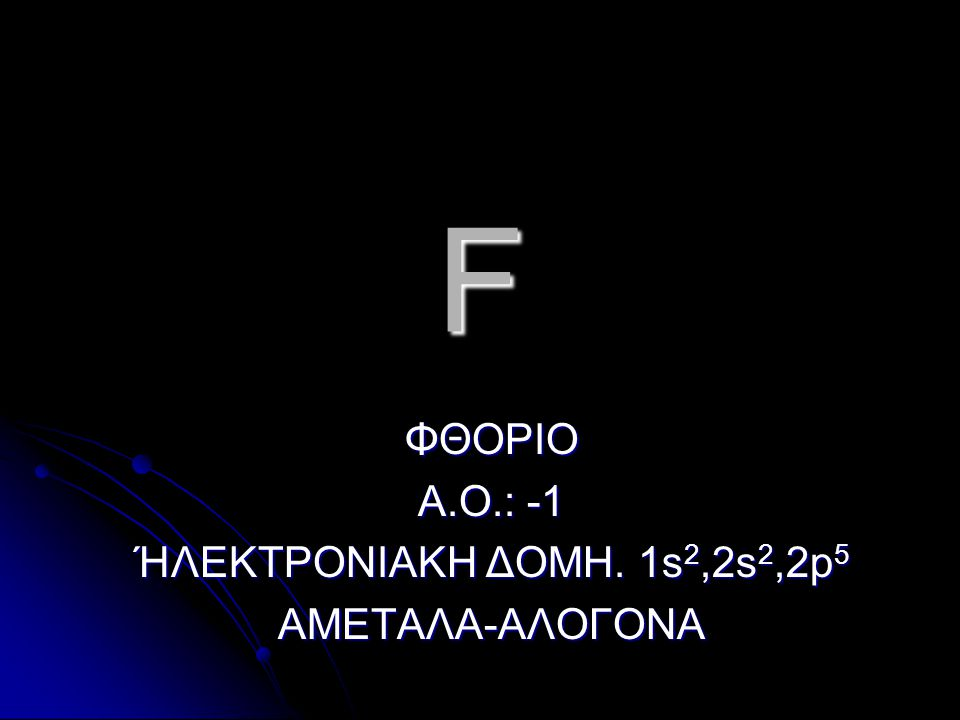 ΦΘΟΡΙΟ Α.Ο.: -1 ΉΛΕΚΤΡΟΝΙΑΚΗ ΔΟΜΗ. 1s2,2s2,2p5 ΑΜΕΤΑΛΑ-ΑΛΟΓΟΝΑ