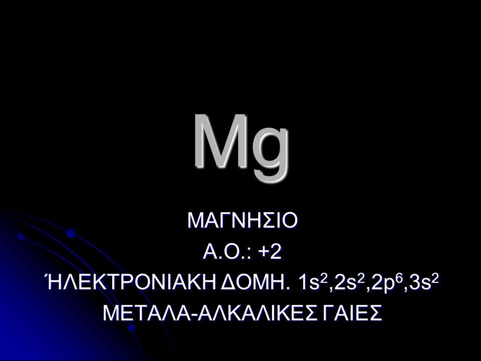 Mg ΜΑΓΝΗΣΙΟ Α.Ο.: +2 ΉΛΕΚΤΡΟΝΙΑΚΗ ΔΟΜΗ. 1s2,2s2,2p6,3s2
