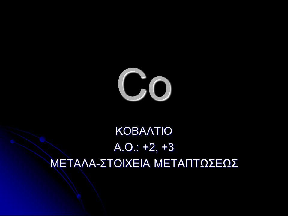 ΚΟΒΑΛΤΙΟ Α.Ο.: +2, +3 ΜΕΤΑΛΑ-ΣΤΟΙΧΕΙΑ ΜΕΤΑΠΤΩΣΕΩΣ
