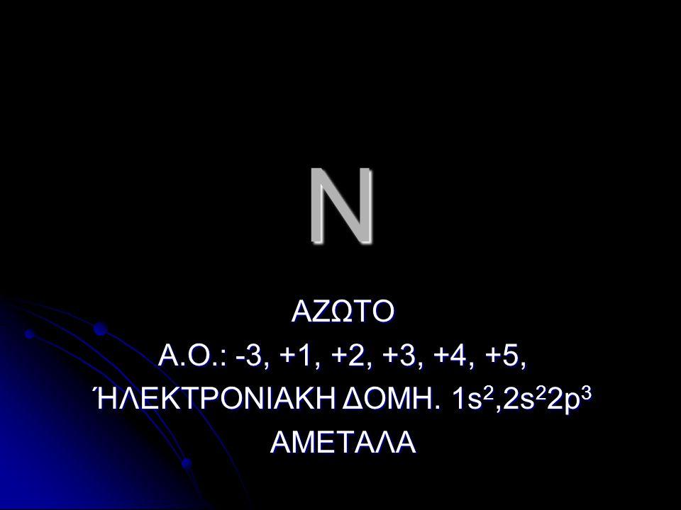 N ΑΖΩΤΟ Α.Ο.: -3, +1, +2, +3, +4, +5, ΉΛΕΚΤΡΟΝΙΑΚΗ ΔΟΜΗ. 1s2,2s22p3