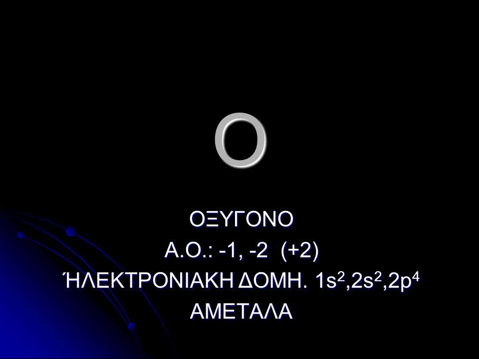 ΟΞΥΓΟΝΟ Α.Ο.: -1, -2 (+2) ΉΛΕΚΤΡΟΝΙΑΚΗ ΔΟΜΗ. 1s2,2s2,2p4 ΑΜΕΤΑΛΑ