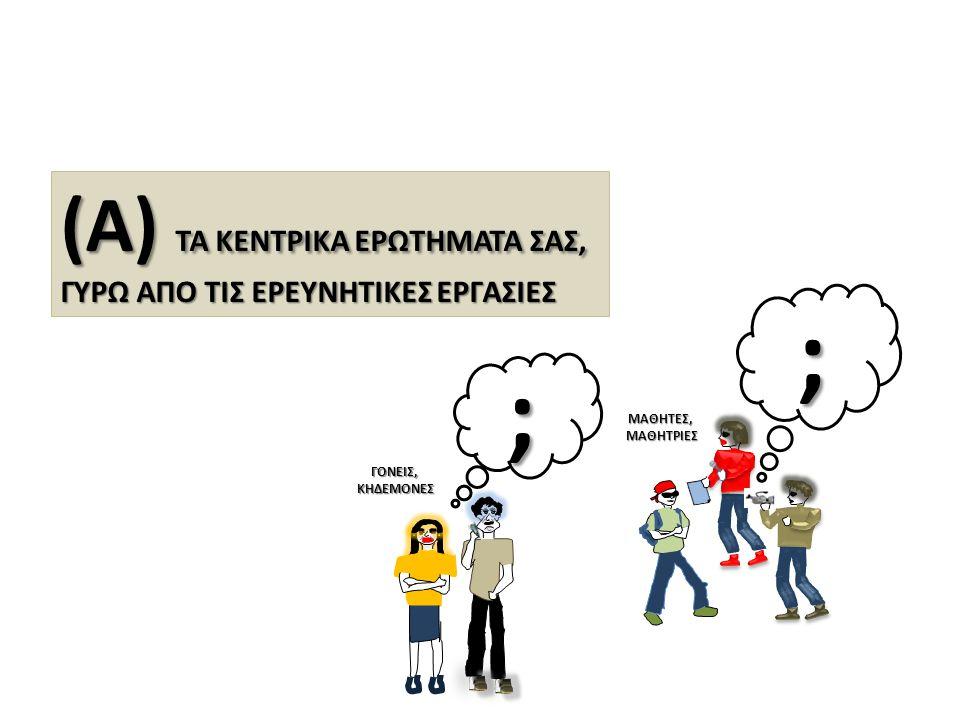; ; (Α) ΤΑ ΚΕΝΤΡΙΚΑ ΕΡΩΤΗΜΑΤΑ ΣΑΣ, ΓΥΡΩ ΑΠΟ ΤΙΣ ΕΡΕΥΝΗΤΙΚΕΣ ΕΡΓΑΣΙΕΣ