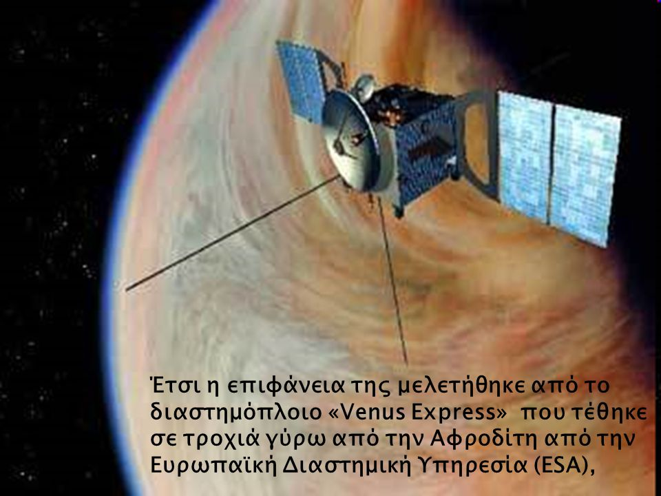 Έτσι η επιφάνεια της μελετήθηκε από το διαστημόπλοιο «Venus Express» που τέθηκε σε τροχιά γύρω από την Αφροδίτη από την Ευρωπαϊκή Διαστημική Υπηρεσία (ESA),