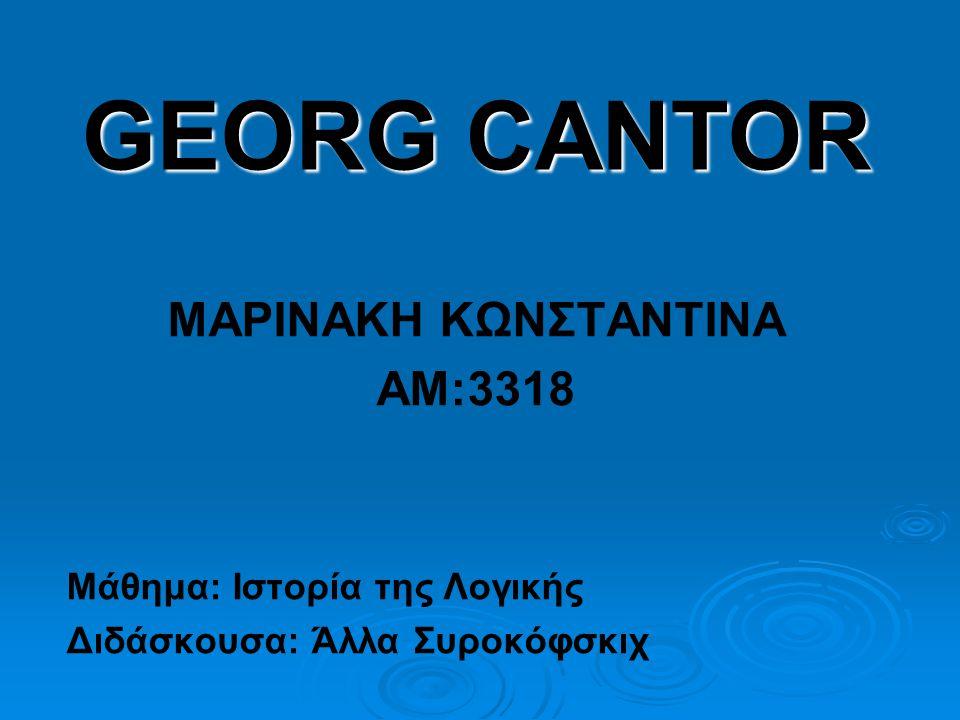GEORG CANTOR ΜΑΡΙΝΑΚΗ ΚΩΝΣΤΑΝΤΙΝΑ ΑΜ:3318 Μάθημα: Ιστορία της Λογικής