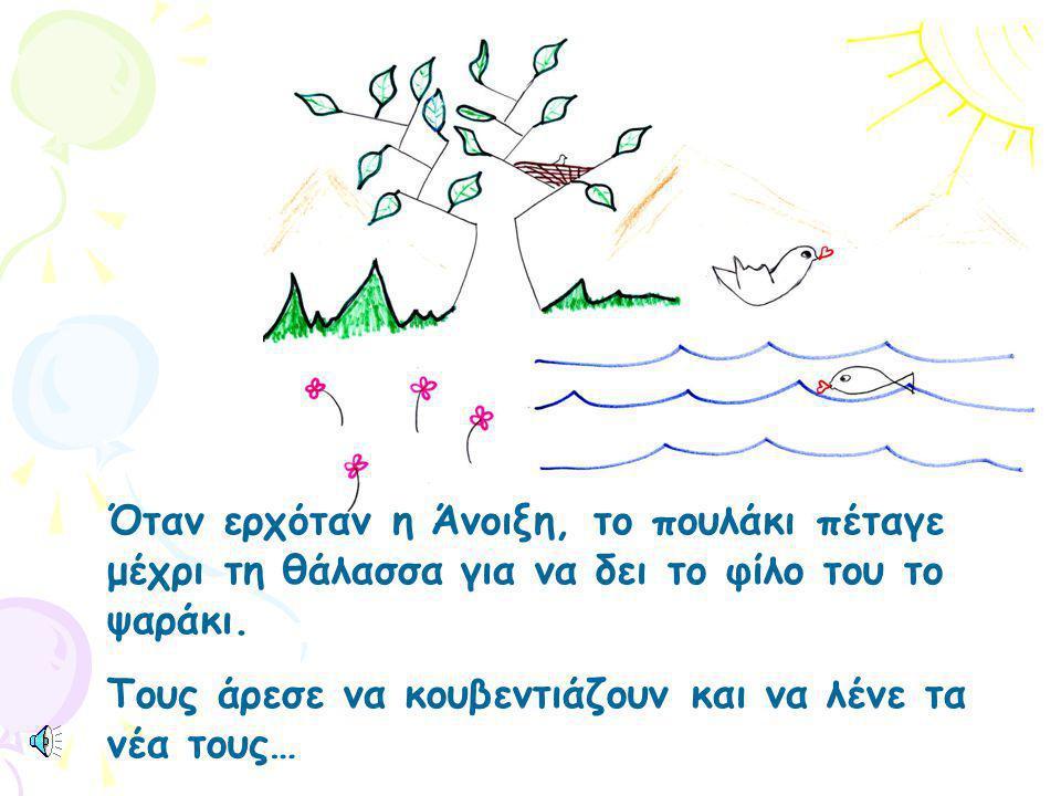 Όταν ερχόταν η Άνοιξη, το πουλάκι πέταγε μέχρι τη θάλασσα για να δει το φίλο του το ψαράκι.