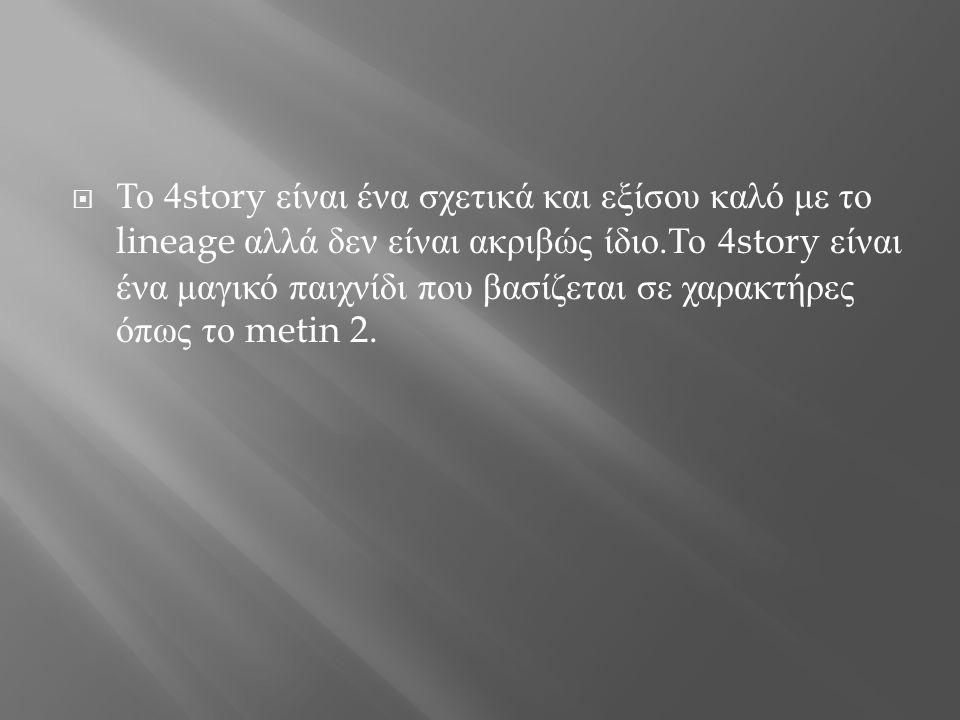 Το 4story είναι ένα σχετικά και εξίσου καλό με το lineage αλλά δεν είναι ακριβώς ίδιο.Το 4story είναι ένα μαγικό παιχνίδι που βασίζεται σε χαρακτήρες όπως το metin 2.