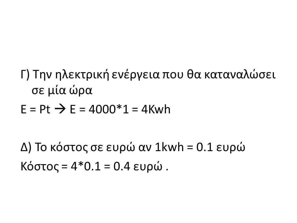 Γ) Την ηλεκτρική ενέργεια που θα καταναλώσει σε μία ώρα E = Pt  E = 4000*1 = 4Kwh Δ) Το κόστος σε ευρώ αν 1kwh = 0.1 ευρώ Κόστος = 4*0.1 = 0.4 ευρώ .