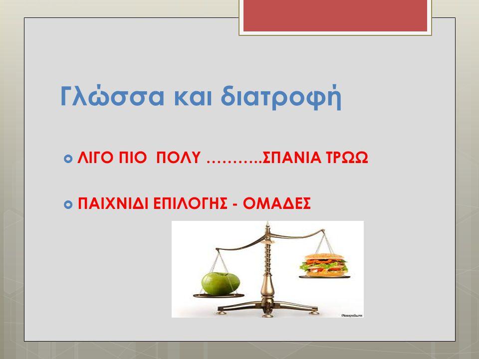 Γλώσσα και διατροφή ΛΙΓΟ ΠΙΟ ΠΟΛΥ ………..ΣΠΑΝΙΑ ΤΡΩΩ