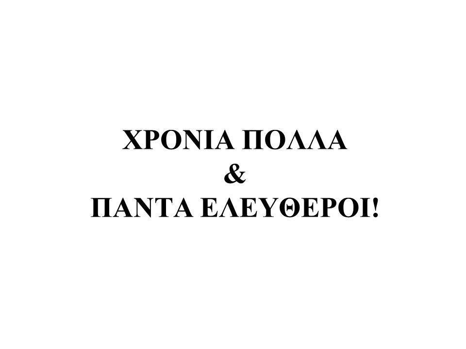 ΧΡΟΝΙΑ ΠΟΛΛΑ & ΠΑΝΤΑ ΕΛΕΥΘΕΡΟΙ!