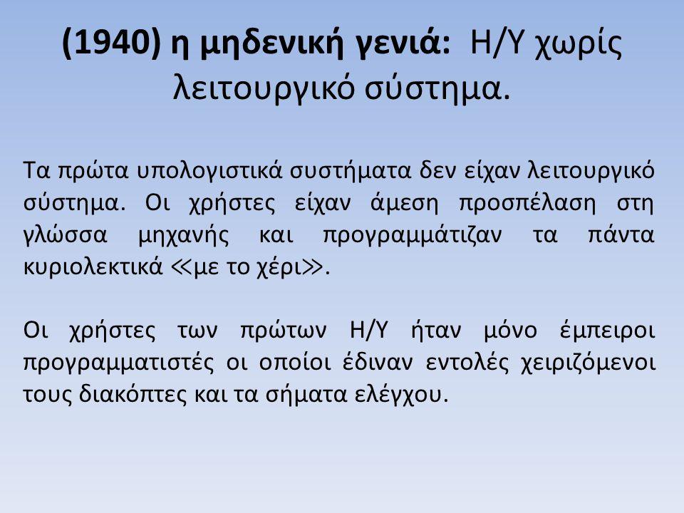 (1940) η μηδενική γενιά: Η/Υ χωρίς λειτουργικό σύστημα.