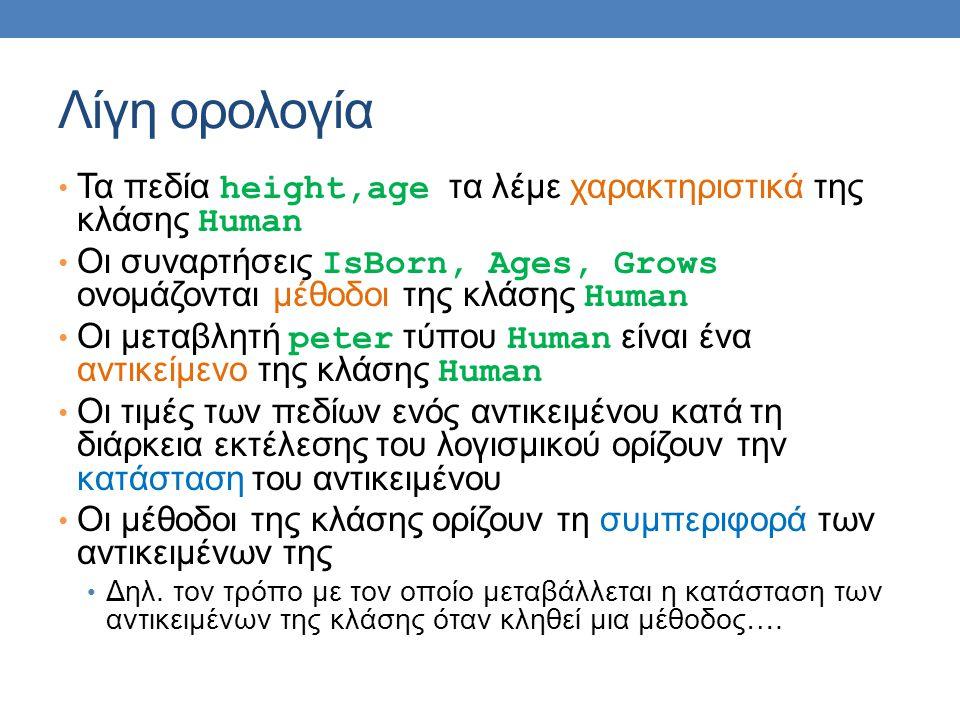 Λίγη ορολογία Τα πεδία height,age τα λέμε χαρακτηριστικά της κλάσης Human. Οι συναρτήσεις IsBorn, Ages, Grows ονομάζονται μέθοδοι της κλάσης Human.