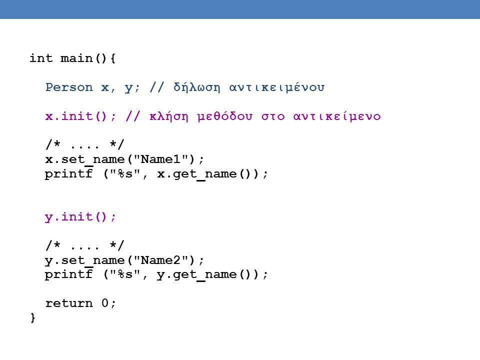 int main(){ Person x, y; // δήλωση αντικειμένου. x.init(); // κλήση μεθόδου στο αντικείμενο. /* .... */