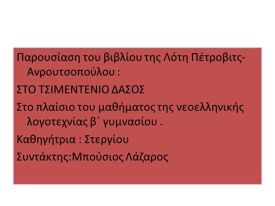 Παρουσίαση του βιβλίου της Λότη Πέτροβιτς-Ανρουτσοπούλου : ΣΤΟ ΤΣΙΜΕΝΤΕΝΙΟ ΔΑΣΟΣ Στο πλαίσιο του μαθήματος της νεοελληνικής λογοτεχνίας β΄ γυμνασίου .