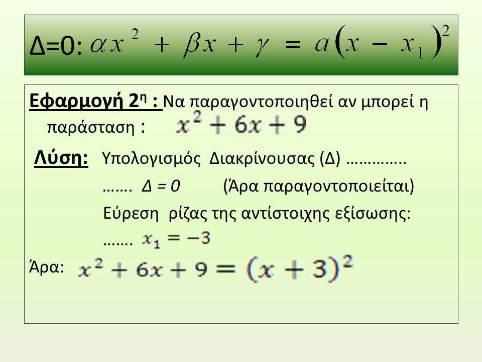 Δ=0: Εφαρμογή 2η : Να παραγοντοποιηθεί αν μπορεί η παράσταση :