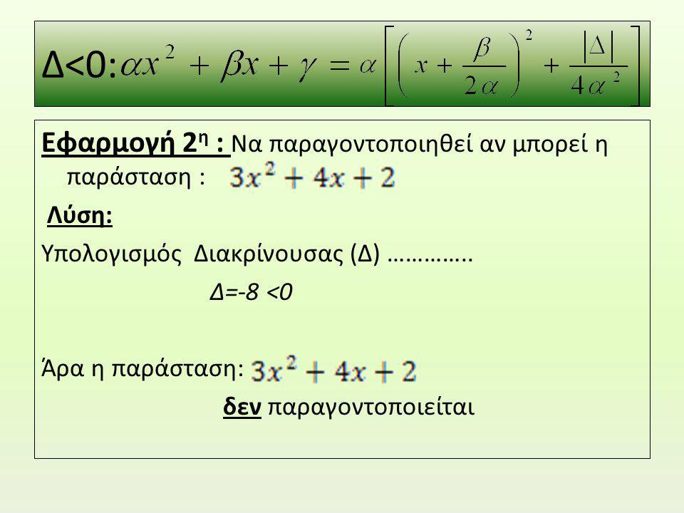 Δ<0: Εφαρμογή 2η : Να παραγοντοποιηθεί αν μπορεί η παράσταση :