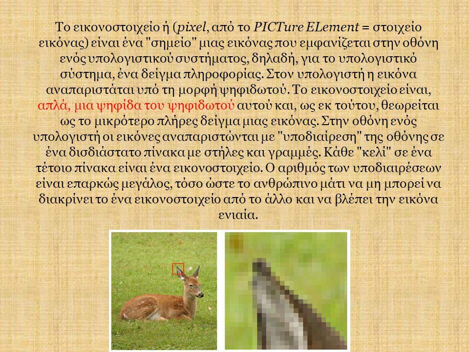 Το εικονοστοιχείο ή (pixel, από το PICTure ELement = στοιχείο εικόνας) είναι ένα σημείο μιας εικόνας που εμφανίζεται στην οθόνη ενός υπολογιστικού συστήματος, δηλαδή, για το υπολογιστικό σύστημα, ένα δείγμα πληροφορίας.
