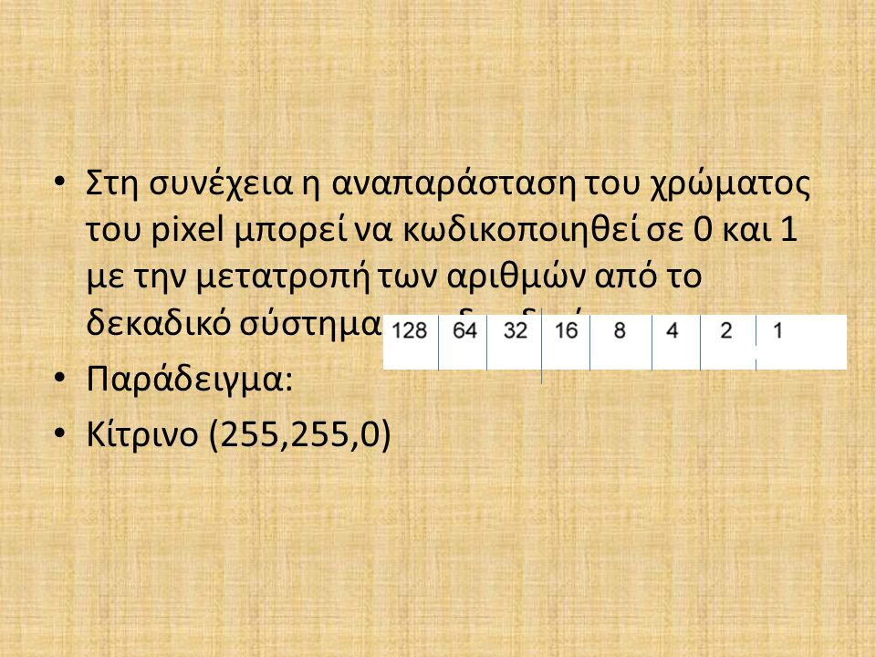 Στη συνέχεια η αναπαράσταση του χρώματος του pixel μπορεί να κωδικοποιηθεί σε 0 και 1 με την μετατροπή των αριθμών από το δεκαδικό σύστημα στο δυαδικό.