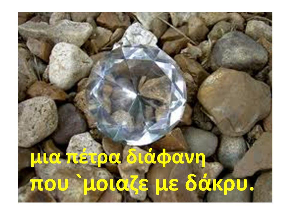 μια πέτρα διάφανη που `μοιαζε με δάκρυ.
