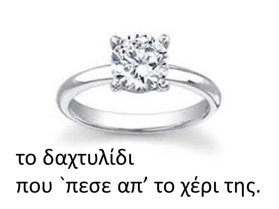 το δαχτυλίδι που `πεσε απ' το χέρι της.
