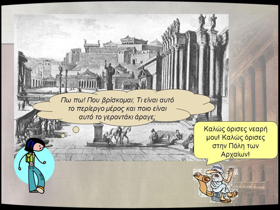 Καλώς όρισες νεαρή μου! Καλώς όρισες στην Πόλη των Αρχαίων!