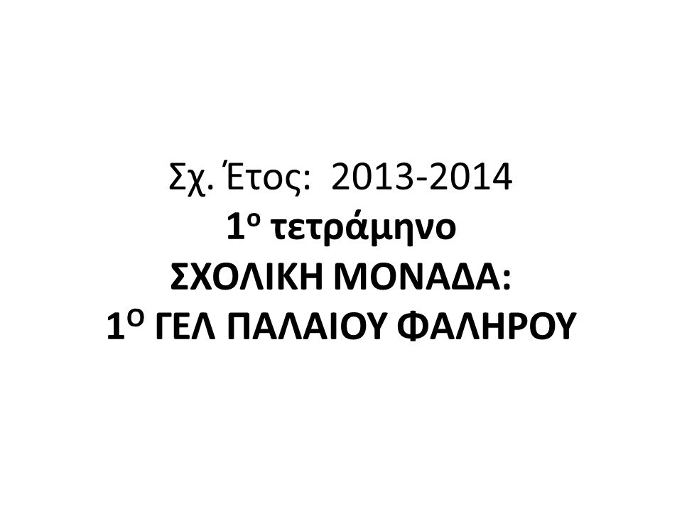 Σχ. Έτος: 2013-2014 1ο τετράμηνο ΣΧΟΛΙΚΗ ΜΟΝΑΔΑ: 1Ο ΓΕΛ ΠΑΛΑΙΟΥ ΦΑΛΗΡΟΥ