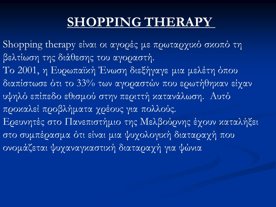SHOPPING THERAPY Shopping therapy είναι οι αγορές με πρωταρχικό σκοπό τη βελτίωση της διάθεσης του αγοραστή.